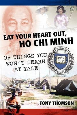Eat Your Heart Out, Ho Chi Minh - Or Things You Won't Learn at Yale (Paperback): Tony Thomson