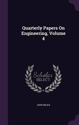 Quarterly Papers on Engineering, Volume 4 (Hardcover): John Weale