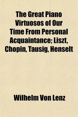 The Great Piano Virtuosos of Our Time from Personal Acquaintance; Liszt, Chopin, Tausig, Henselt (Paperback): Wilhelm Von Lenz