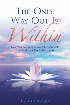 The Only Way Out is Within: Clear Your Energy System and Keep Yourself Emotionally and Physically Healthy (Paperback): Rohini...
