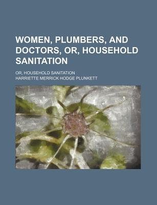 Women, Plumbers, and Doctors, Or, Household Sanitation; Or, Household Sanitation (Paperback): Harriette Merrick Hodge Plunkett