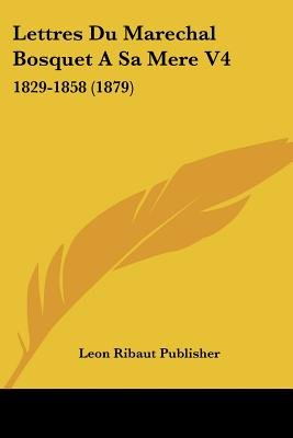 Lettres Du Marechal Bosquet a Sa Mere V4 - 1829-1858 (1879) (English, French, Paperback): Ribaut Publisher Leon Ribaut...
