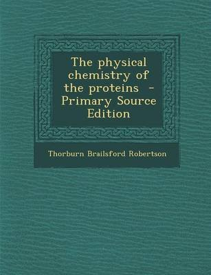 The Physical Chemistry of the Proteins - Primary Source Edition (Paperback): Thorburn Brailsford Robertson