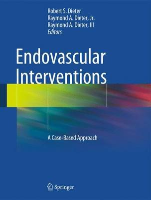 Endovascular Interventions - A Case-Based Approach (Hardcover, 2014 ed.): Robert S. Dieter, Raymond A. Dieter Jr., Raymond A....