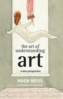 The Art of Understanding Art - A New Perspective (Hardcover): Hugh Moss