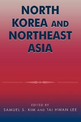 North Korea and Northeast Asia (Paperback): Samuel S Kim, Tai Hwan Lee
