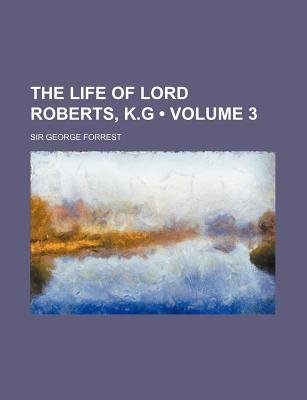 The Life of Lord Roberts, K.G (Volume 3) (Paperback): George Forrest