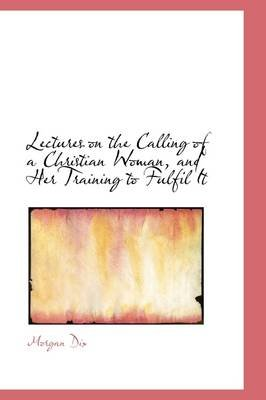Lectures on the Calling of a Christian Woman, and Her Training to Fulfil It (Hardcover): Morgan Dix