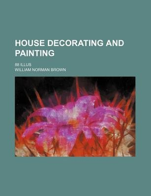 House Decorating and Painting; 88 Illus (Paperback): William Norman Brown
