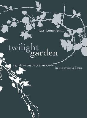 The Twilight Garden - A guide to Enjoying Your Garden in the Evening Hours (Hardcover): Lia Leendertz