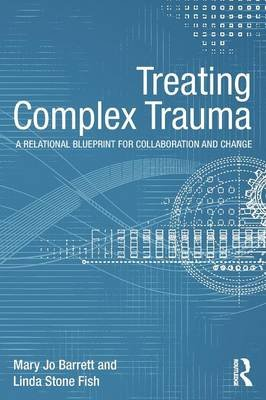 Treating Complex Trauma - A Relational Blueprint for Collaboration and Change (Paperback): Mary Jo Barrett, Linda Stone Fish