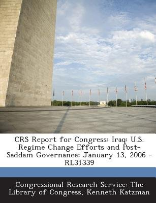 Crs Report for Congress - Iraq: U.S. Regime Change Efforts and Post-Saddam Governance: January 13, 2006 - Rl31339 (Paperback):...