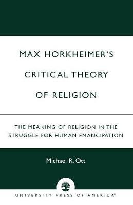 Max Horkheimer's Critical Theory of Religion - The Meaning of Religion in the Struggle for Human Emancipation (Paperback):...
