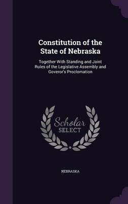 Constitution of the State of Nebraska - Together with Standing and Joint Rules of the Legislative Assembly and Goveror's...