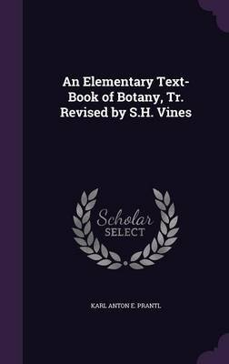 An Elementary Text-Book of Botany, Tr. Revised by S.H. Vines (Hardcover): Karl Anton E. Prantl