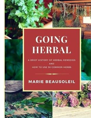 Going Herbal - Brief History of Herbal Remedies & Recipes Using 30 Common Herbs (Paperback): Marie Beausoleil