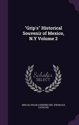 Grip's Historical Souvenir of Mexico, N.y Volume 2 (Hardcover): Edgar Luderne Welch