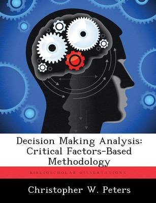 Decision Making Analysis - Critical Factors-Based Methodology (Paperback): Christopher W. Peters
