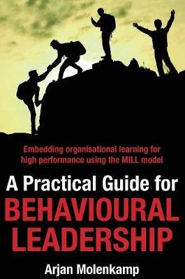A Practical Guide for Behavioural Leadership - Embedding organisational learning for high performance using the MILL model...