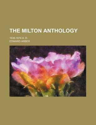 The Milton Anthology; 1638-1674 A. D. (Paperback): Edward Arber