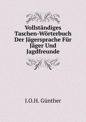 Vollstandiges Taschen-Worterbuch Der Jagersprache Fur Jager Und Jagdfreunde (German, Paperback): I O H Gunther