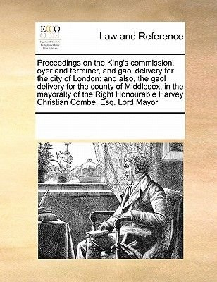 Proceedings on the King's Commission, Oyer and Terminer, and Gaol Delivery for the City of London - And Also, the Gaol...