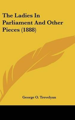 The Ladies in Parliament and Other Pieces (1888) (Hardcover): George O Trevelyan