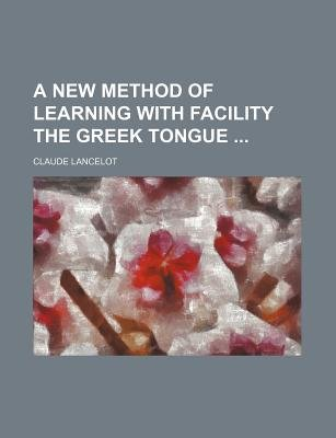 A New Method of Learning with Facility the Greek Tongue (Paperback): Claude Lancelot