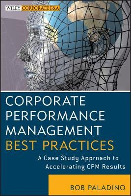 Corporate Performance Management Best Practices - A Case Study Approach to Accelerating CPM Results (Online resource): Bob...