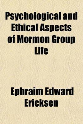 Psychological and Ethical Aspects of Mormon Group Life (Paperback): Ephraim Edward Ericksen
