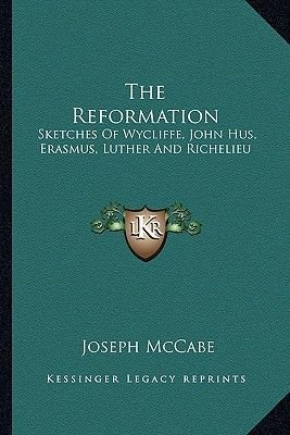 The Reformation - Sketches of Wycliffe, John Hus, Erasmus, Luther and Richelieu (Paperback): Joseph McCabe