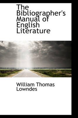 The Bibliographer's Manual of English Literature (Hardcover): William Thomas Lowndes