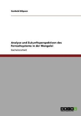 Analyse Und Zukunftsperspektiven Des Fernsehsystems in Der Mongolei (German, Paperback): Ganbold Bilguun