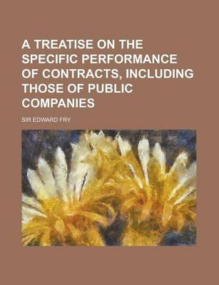 A Treatise on the Specific Performance of Contracts, Including Those of Public Companies (Paperback): Edward Fry