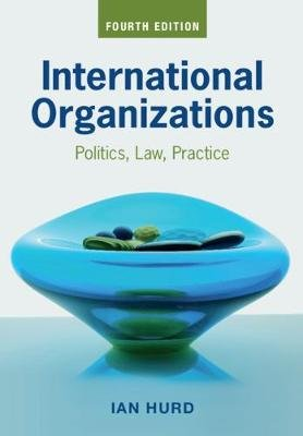 International Organizations - Politics, Law, Practice (Paperback, 4th Revised edition): Ian Hurd