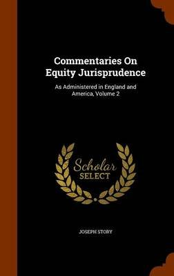 Commentaries on Equity Jurisprudence - As Administered in England and America, Volume 2 (Hardcover): Joseph Story
