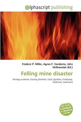 Felling Mine Disaster (Paperback): Frederic P. Miller, Agnes F. Vandome, John McBrewster
