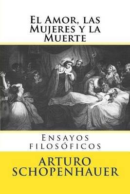 El Amor, Las Mujeres y La Muerte - Ensayos Filosoficos (Spanish, Paperback): Arturo Schopenhauer