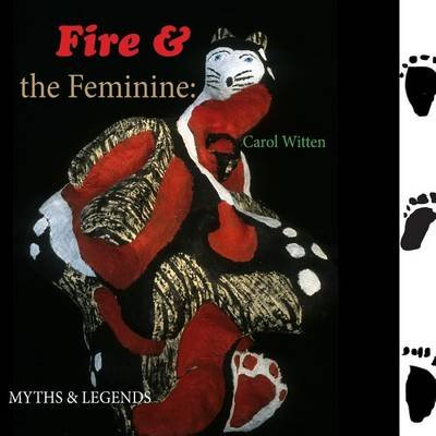 Fire and the Feminine - Myths & Legends (Paperback): MS Carol F. Witten