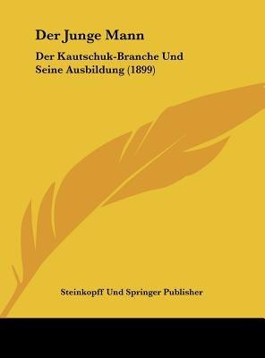 Der Junge Mann - Der Kautschuk-Branche Und Seine Ausbildung (1899) (English, German, Hardcover): Und Springer Publisher...