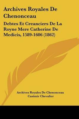 Archives Royales de Chenonceau - Debtes Et Creanciers de La Royne Mere Catherine de Medicis, 1589-1606 (1862) (English, French,...