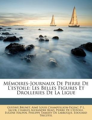Mmoires-Journaux de Pierre de L'Estoile - Les Belles Figures Et Drolleries de La Ligue (English, French, Paperback):...