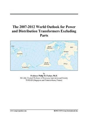 The 2007-2012 World Outlook for Power and Distribution Transformers Excluding Parts (Electronic book text): Inc. Icon Group...