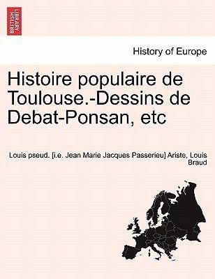 Histoire Populaire de Toulouse.-Dessins de Debat-Ponsan, Etc (French, Paperback): Louis Pseud Ariste, Louis Braud