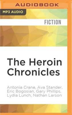 The Heroin Chronicles (MP3 format, CD): Antonia Crane, Ava Stander, Eric Bogosian, Gary Phillips, Lydia Lunch, Nathan Larson,...