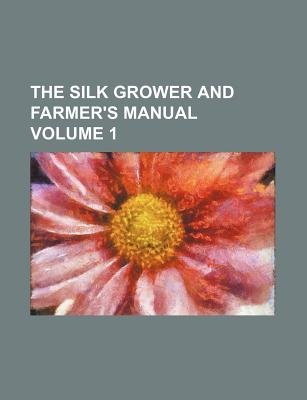 The Silk Grower and Farmer's Manual Volume 1 (Paperback): Books Group