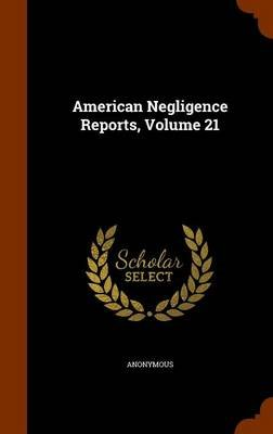 American Negligence Reports, Volume 21 (Hardcover): Anonymous