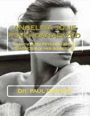 Angelina Jolie Psychoanalyzed - Unauthorized Psychological Diagnosis of Her Secret Life (Paperback): Dr Paul Dawson