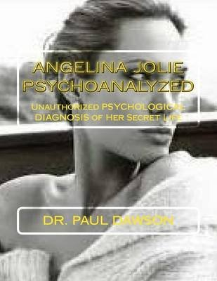 Angelina Jolie Psychoanalyzed - Unauthorized Psychological Diagnosis of Her Secret Life (Paperback): Dr Paul Dawson
