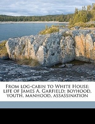 From Log-Cabin to White House; Life of James A. Garfield; Boyhood, Youth, Manhood, Assassination (Paperback): William Makepeace...